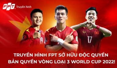 Trọn vẹn hành trình của Đội tuyển Việt Nam tại Vòng loại thứ 3 World Cup 2022 trên Truyền hình FPT